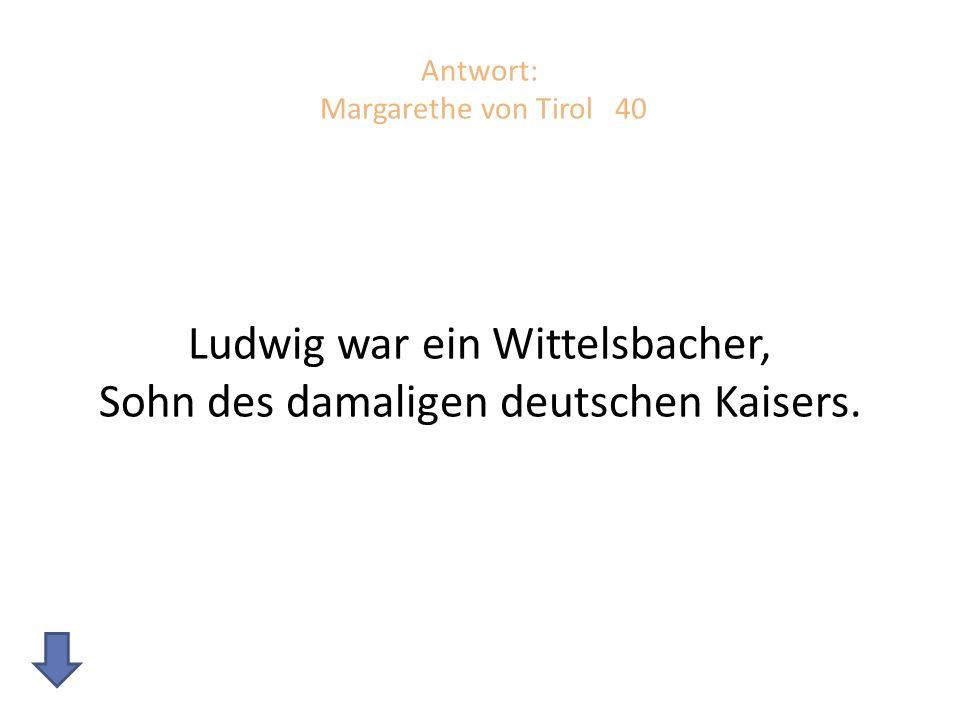 Antwort: Margarethe von Tirol 40 Ludwig war ein Wittelsbacher, Sohn des damaligen deutschen Kaisers.