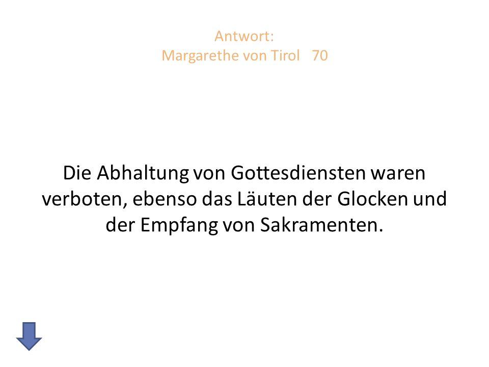 Antwort: Margarethe von Tirol 70 Die Abhaltung von Gottesdiensten waren verboten, ebenso das Läuten der Glocken und der Empfang von Sakramenten.