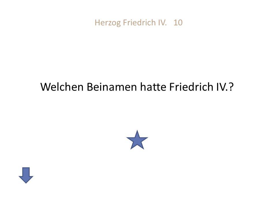 Herzog Friedrich IV. 10 Welchen Beinamen hatte Friedrich IV.?