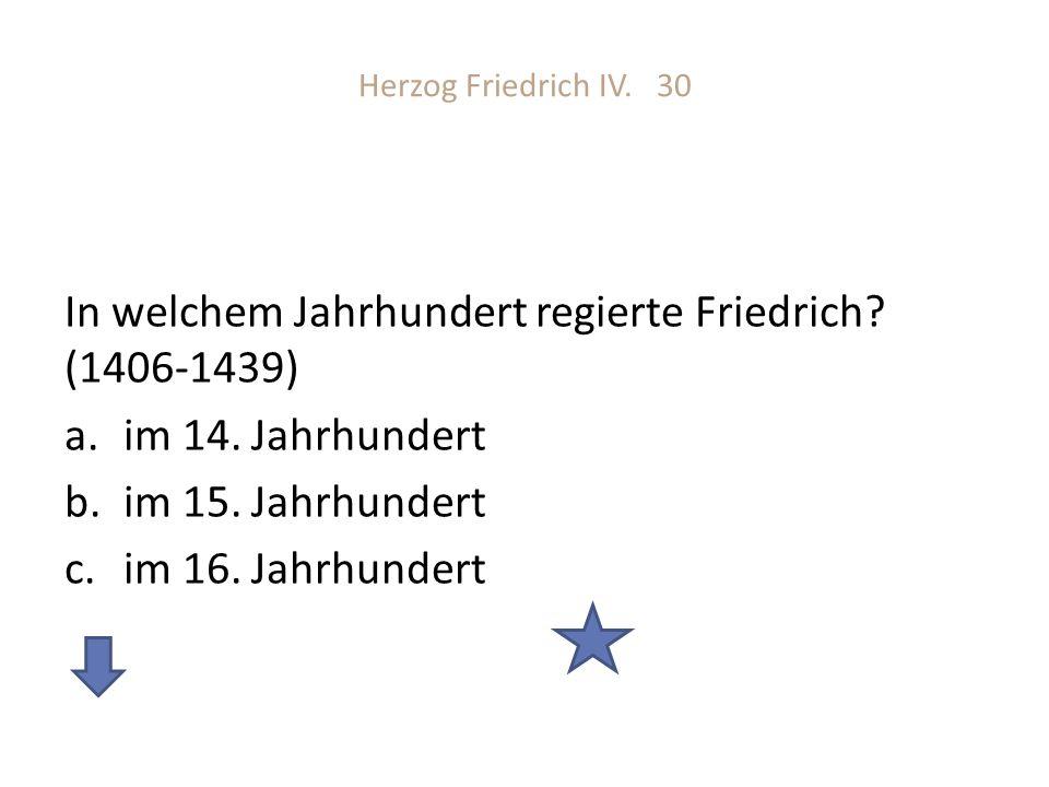 Herzog Friedrich IV. 30 In welchem Jahrhundert regierte Friedrich? (1406-1439) a.im 14. Jahrhundert b.im 15. Jahrhundert c.im 16. Jahrhundert