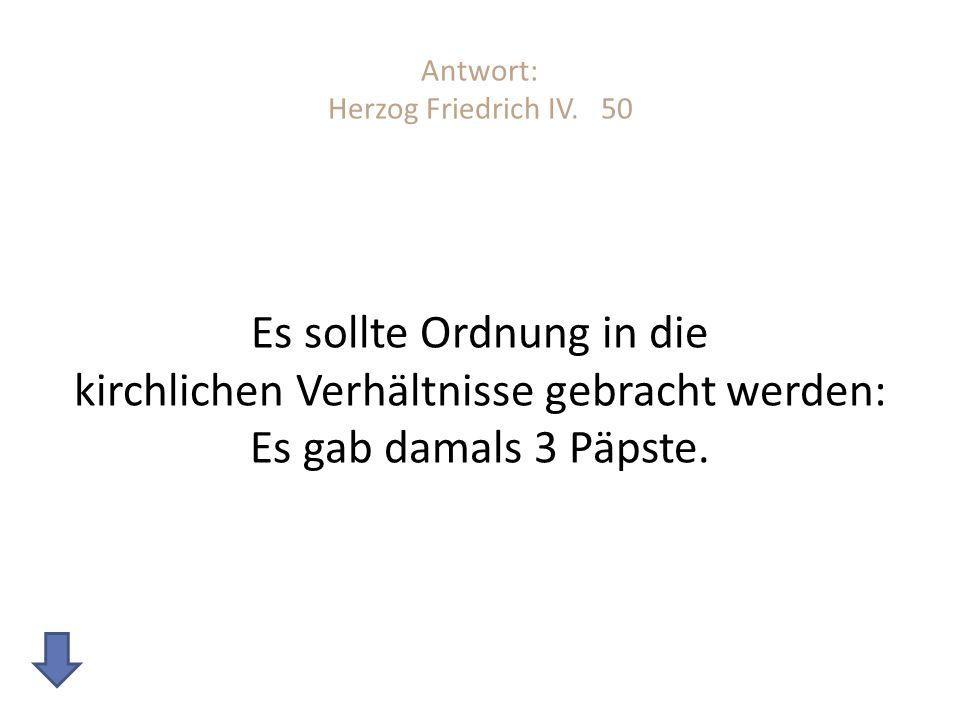 Antwort: Herzog Friedrich IV. 50 Es sollte Ordnung in die kirchlichen Verhältnisse gebracht werden: Es gab damals 3 Päpste.