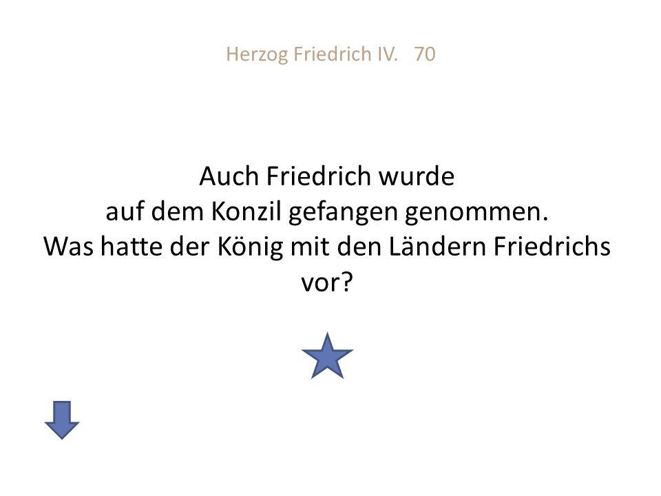 Herzog Friedrich IV. 70 Auch Friedrich wurde auf dem Konzil gefangen genommen. Was hatte der König mit den Ländern Friedrichs vor?
