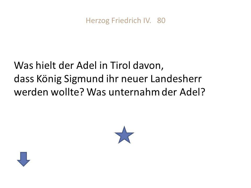 Herzog Friedrich IV. 80 Was hielt der Adel in Tirol davon, dass König Sigmund ihr neuer Landesherr werden wollte? Was unternahm der Adel?