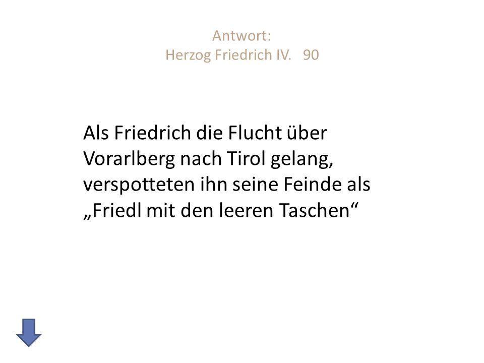 Antwort: Herzog Friedrich IV. 90 Als Friedrich die Flucht über Vorarlberg nach Tirol gelang, verspotteten ihn seine Feinde als Friedl mit den leeren T