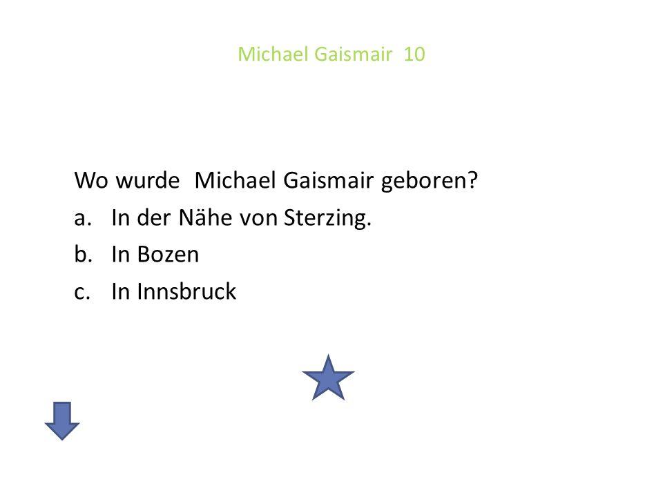 Michael Gaismair 10 Wo wurde Michael Gaismair geboren? a.In der Nähe von Sterzing. b.In Bozen c.In Innsbruck