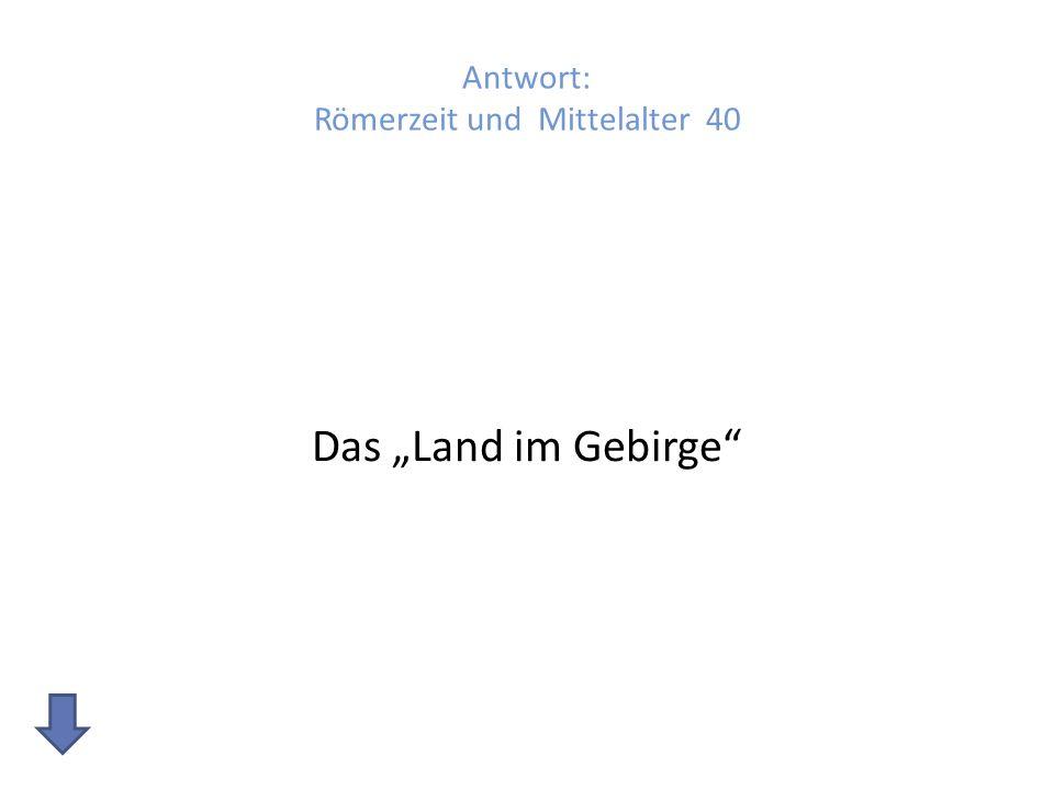 Antwort: Römerzeit und Mittelalter 40 Das Land im Gebirge