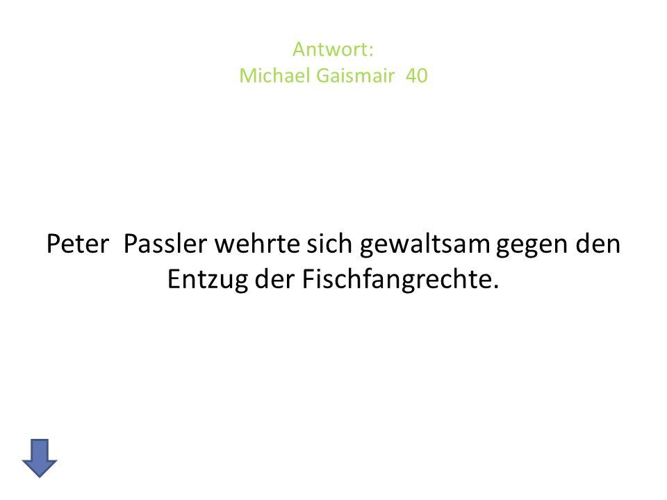 Antwort: Michael Gaismair 40 Peter Passler wehrte sich gewaltsam gegen den Entzug der Fischfangrechte.