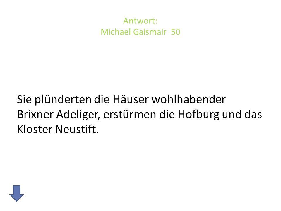 Antwort: Michael Gaismair 50 Sie plünderten die Häuser wohlhabender Brixner Adeliger, erstürmen die Hofburg und das Kloster Neustift.