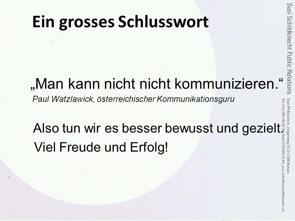 Ein grosses Schlusswort Man kann nicht nicht kommunizieren. Paul Watzlawick, österreichischer Kommunikationsguru Also tun wir es besser bewusst und ge