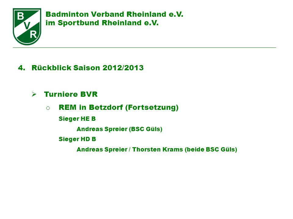 Badminton Verband Rheinland e.V. im Sportbund Rheinland e.V. 4. Rückblick Saison 2012/2013 Turniere BVR o REM in Betzdorf (Fortsetzung) Sieger HE B An
