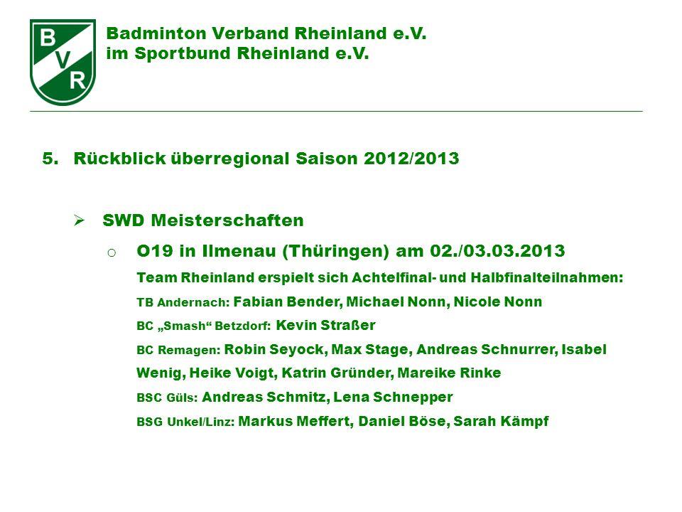 Badminton Verband Rheinland e.V. im Sportbund Rheinland e.V. 5. Rückblick überregional Saison 2012/2013 SWD Meisterschaften o O19 in Ilmenau (Thüringe