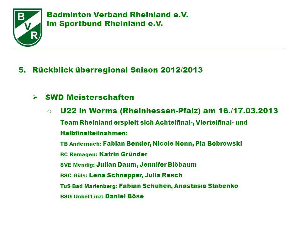 Badminton Verband Rheinland e.V. im Sportbund Rheinland e.V. 5. Rückblick überregional Saison 2012/2013 SWD Meisterschaften o U22 in Worms (Rheinhesse