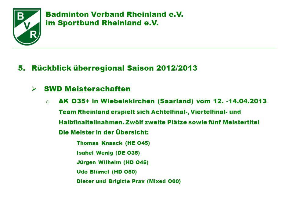 Badminton Verband Rheinland e.V. im Sportbund Rheinland e.V. 5. Rückblick überregional Saison 2012/2013 SWD Meisterschaften o AK O35+ in Wiebelskirche