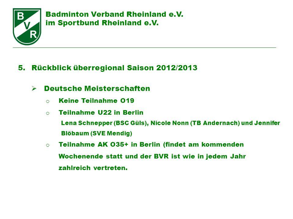 Badminton Verband Rheinland e.V. im Sportbund Rheinland e.V. 5. Rückblick überregional Saison 2012/2013 Deutsche Meisterschaften o Keine Teilnahme O19