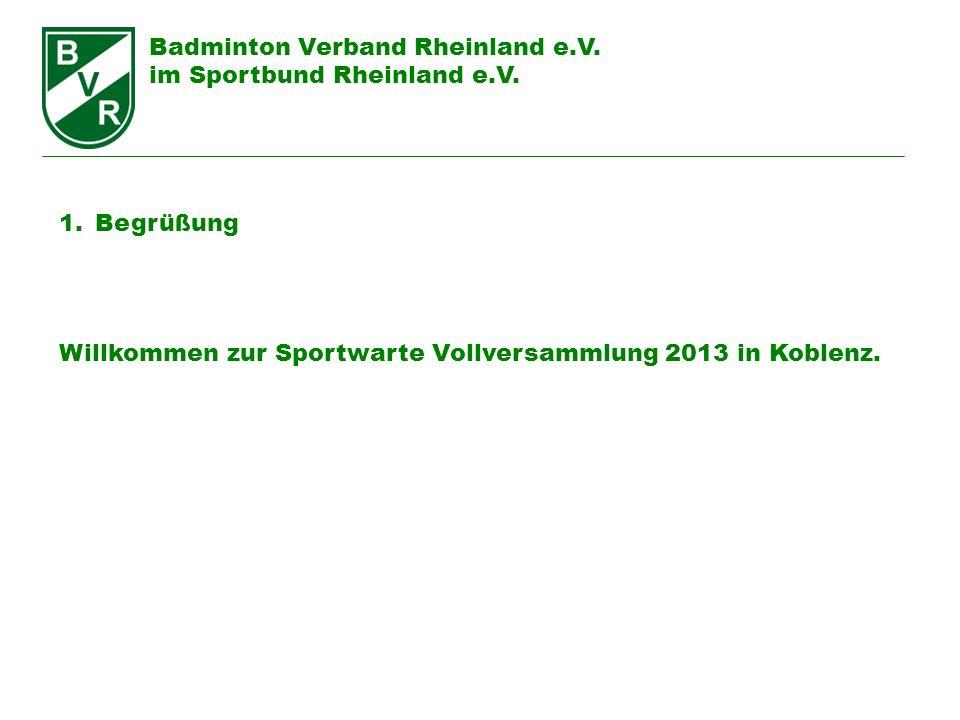 Badminton Verband Rheinland e.V. im Sportbund Rheinland e.V. 1.Begrüßung Willkommen zur Sportwarte Vollversammlung 2013 in Koblenz.