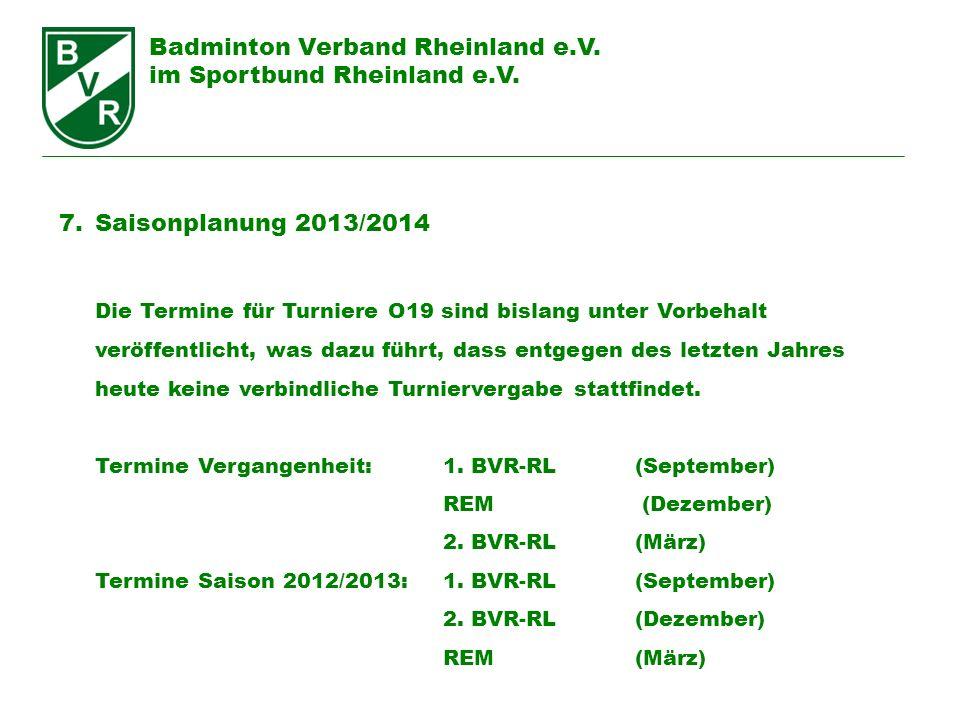 Badminton Verband Rheinland e.V. im Sportbund Rheinland e.V. 7.Saisonplanung 2013/2014 Die Termine für Turniere O19 sind bislang unter Vorbehalt veröf