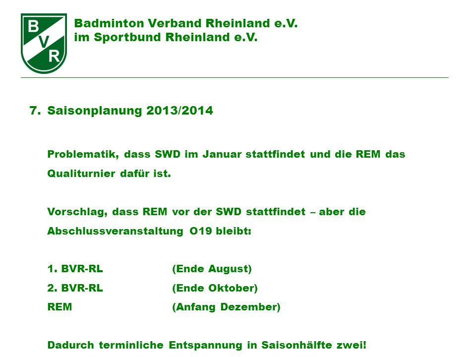 Badminton Verband Rheinland e.V. im Sportbund Rheinland e.V. 7.Saisonplanung 2013/2014 Problematik, dass SWD im Januar stattfindet und die REM das Qua