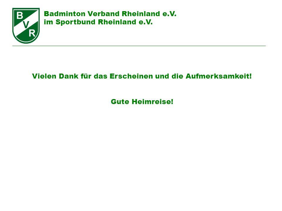Badminton Verband Rheinland e.V. im Sportbund Rheinland e.V. Vielen Dank für das Erscheinen und die Aufmerksamkeit! Gute Heimreise!