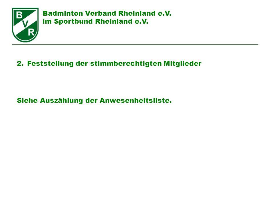 Badminton Verband Rheinland e.V. im Sportbund Rheinland e.V. 2.Feststellung der stimmberechtigten Mitglieder Siehe Auszählung der Anwesenheitsliste.