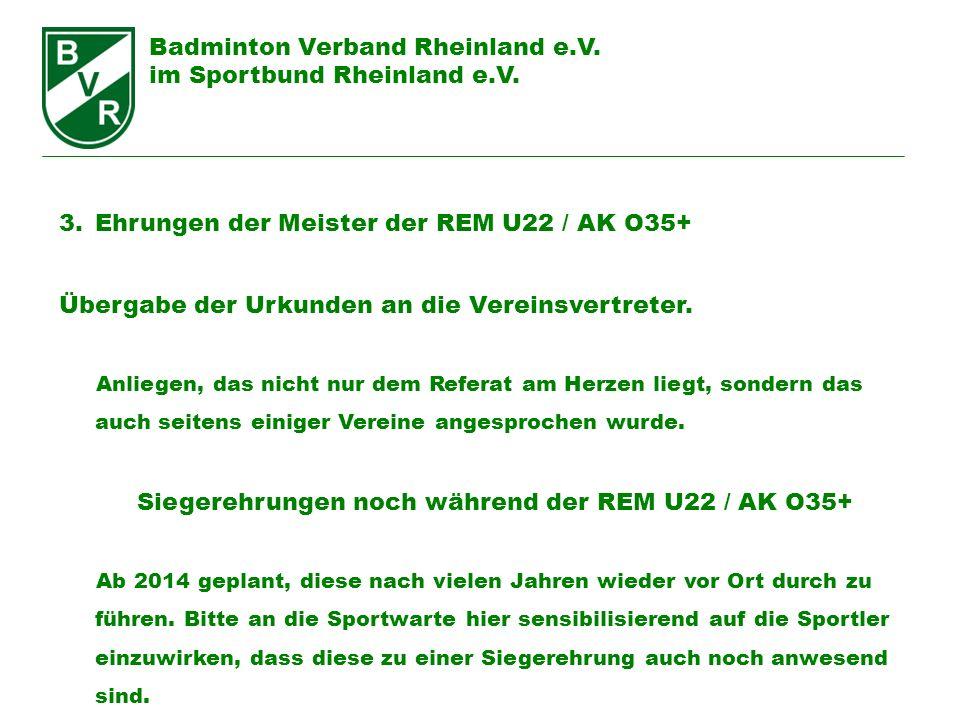 Badminton Verband Rheinland e.V. im Sportbund Rheinland e.V. 3.Ehrungen der Meister der REM U22 / AK O35+ Übergabe der Urkunden an die Vereinsvertrete