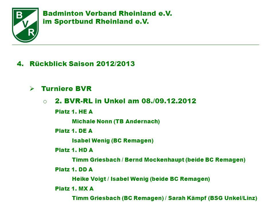 Badminton Verband Rheinland e.V. im Sportbund Rheinland e.V. 4. Rückblick Saison 2012/2013 Turniere BVR o 2. BVR-RL in Unkel am 08./09.12.2012 Platz 1
