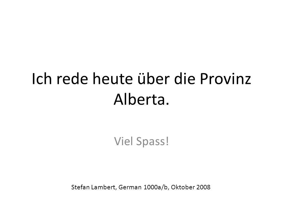 Ich rede heute über die Provinz Alberta. Viel Spass! Stefan Lambert, German 1000a/b, Oktober 2008