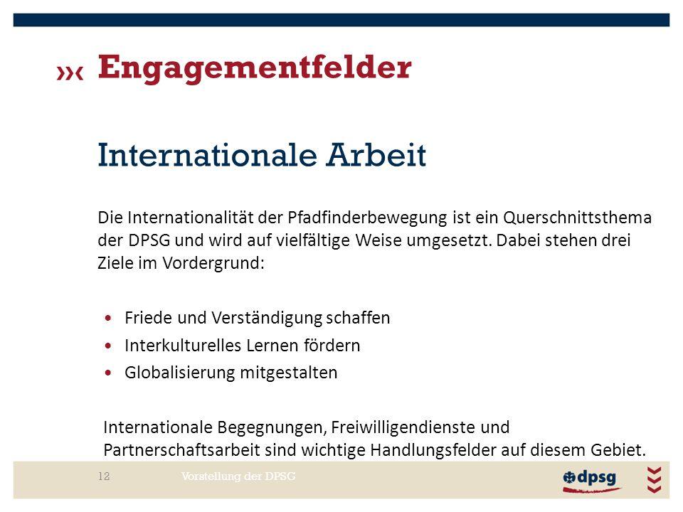 Engagementfelder Vorstellung der DPSG12 Internationale Arbeit Die Internationalität der Pfadfinderbewegung ist ein Querschnittsthema der DPSG und wird