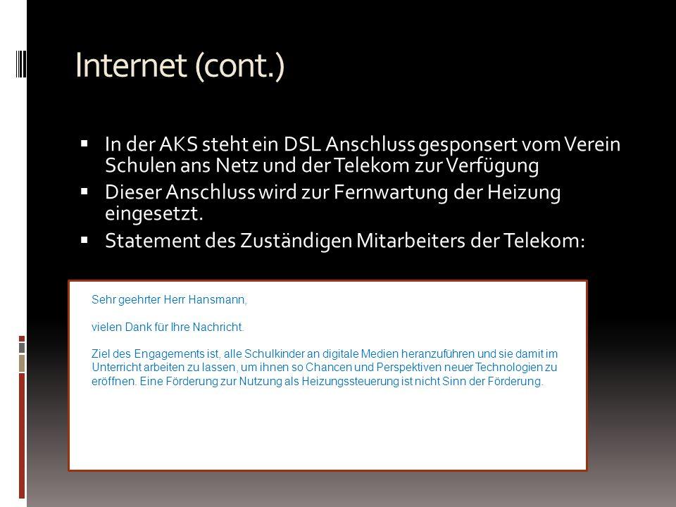 Internet (cont.) In der AKS steht ein DSL Anschluss gesponsert vom Verein Schulen ans Netz und der Telekom zur Verfügung Dieser Anschluss wird zur Fernwartung der Heizung eingesetzt.