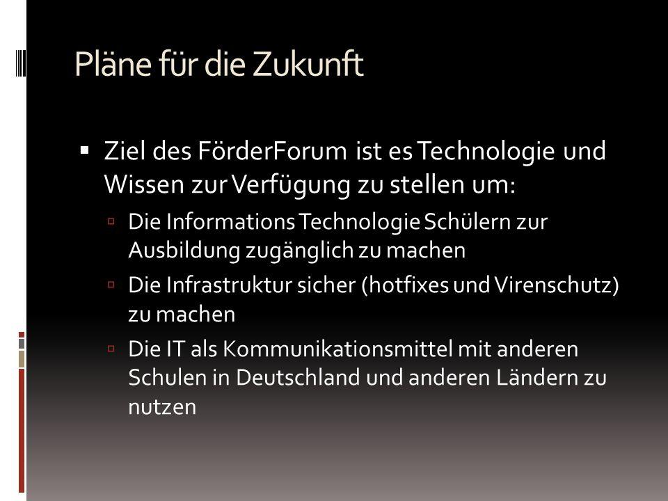 Pläne für die Zukunft Ziel des FörderForum ist es Technologie und Wissen zur Verfügung zu stellen um: Die Informations Technologie Schülern zur Ausbildung zugänglich zu machen Die Infrastruktur sicher (hotfixes und Virenschutz) zu machen Die IT als Kommunikationsmittel mit anderen Schulen in Deutschland und anderen Ländern zu nutzen