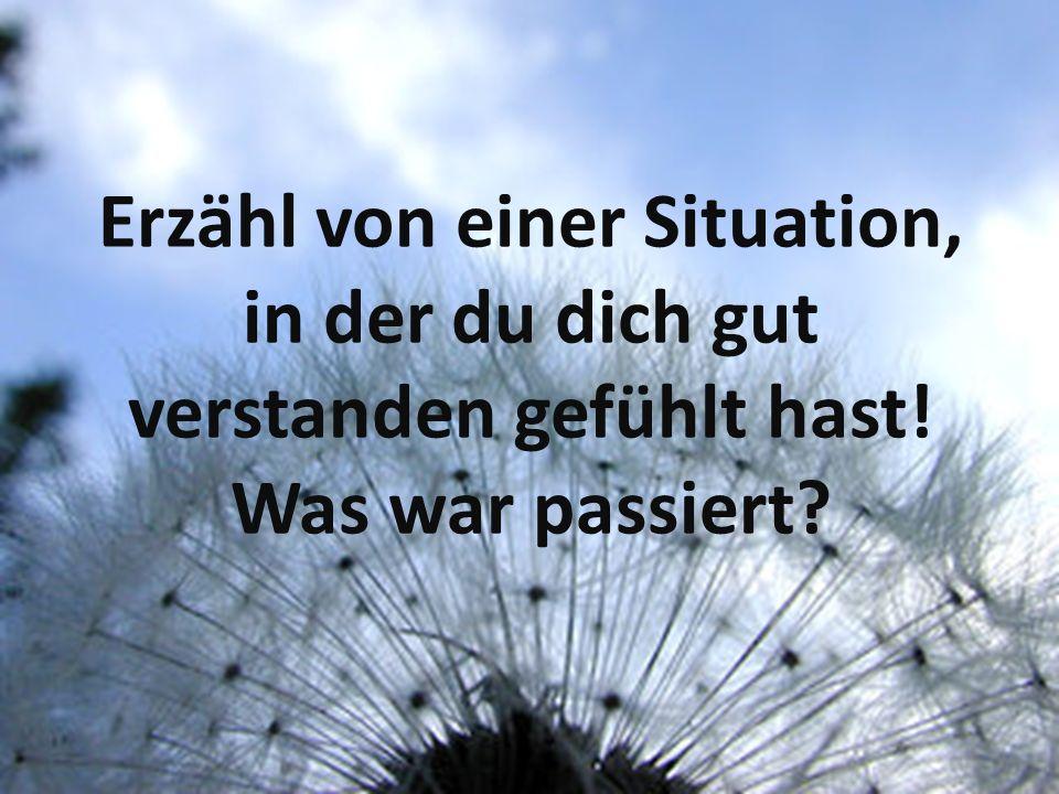 Erzähl von einer Situation, in der du dich gut verstanden gefühlt hast! Was war passiert?