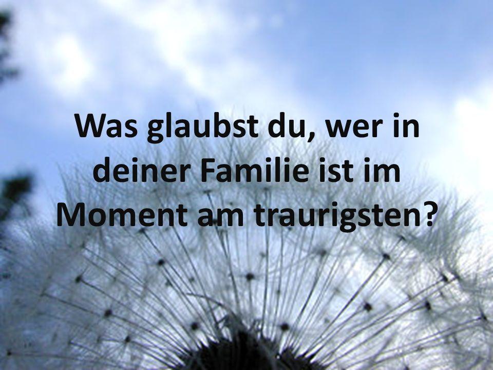 Was glaubst du, wer in deiner Familie ist im Moment am traurigsten?