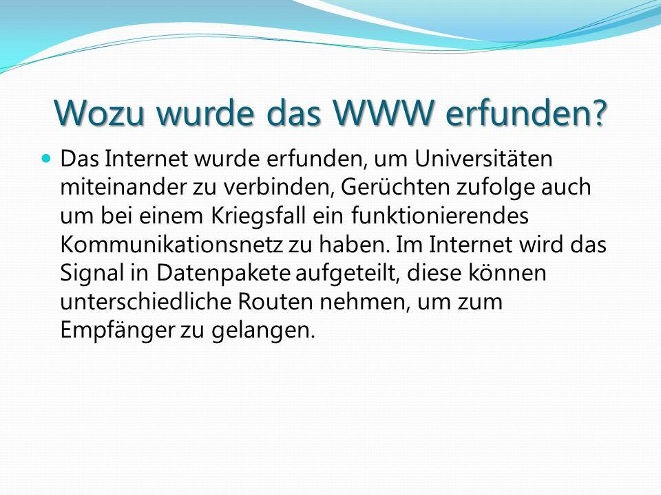 Wozu wurde das WWW erfunden? Das Internet wurde erfunden, um Universitäten miteinander zu verbinden, Gerüchten zufolge auch um bei einem Kriegsfall ei