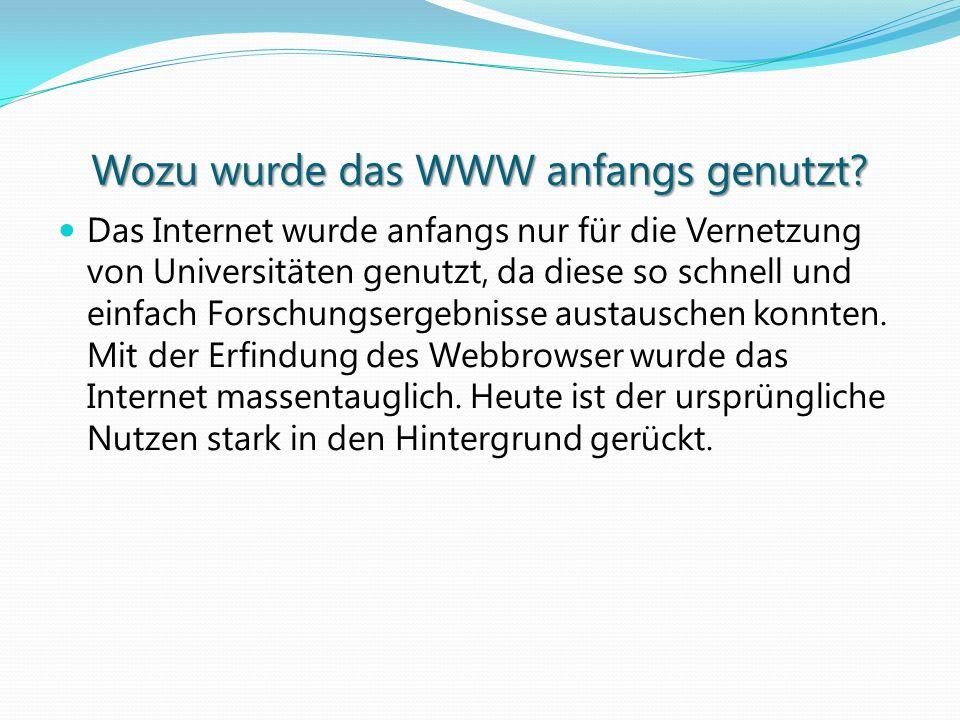 Wozu wurde das WWW anfangs genutzt? Das Internet wurde anfangs nur für die Vernetzung von Universitäten genutzt, da diese so schnell und einfach Forsc