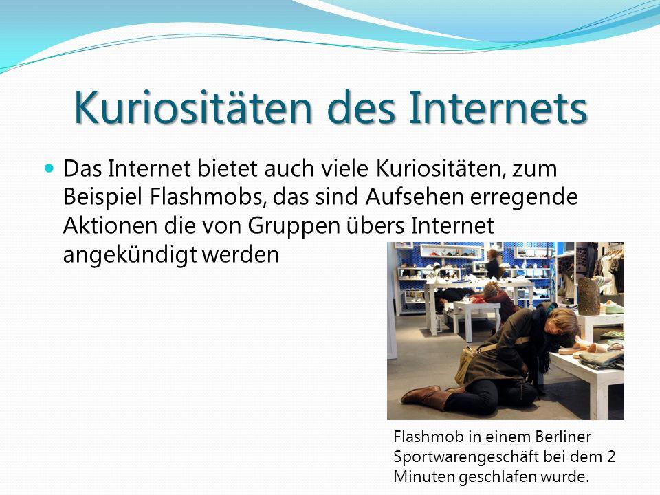 Kuriositäten des Internets Das Internet bietet auch viele Kuriositäten, zum Beispiel Flashmobs, das sind Aufsehen erregende Aktionen die von Gruppen ü