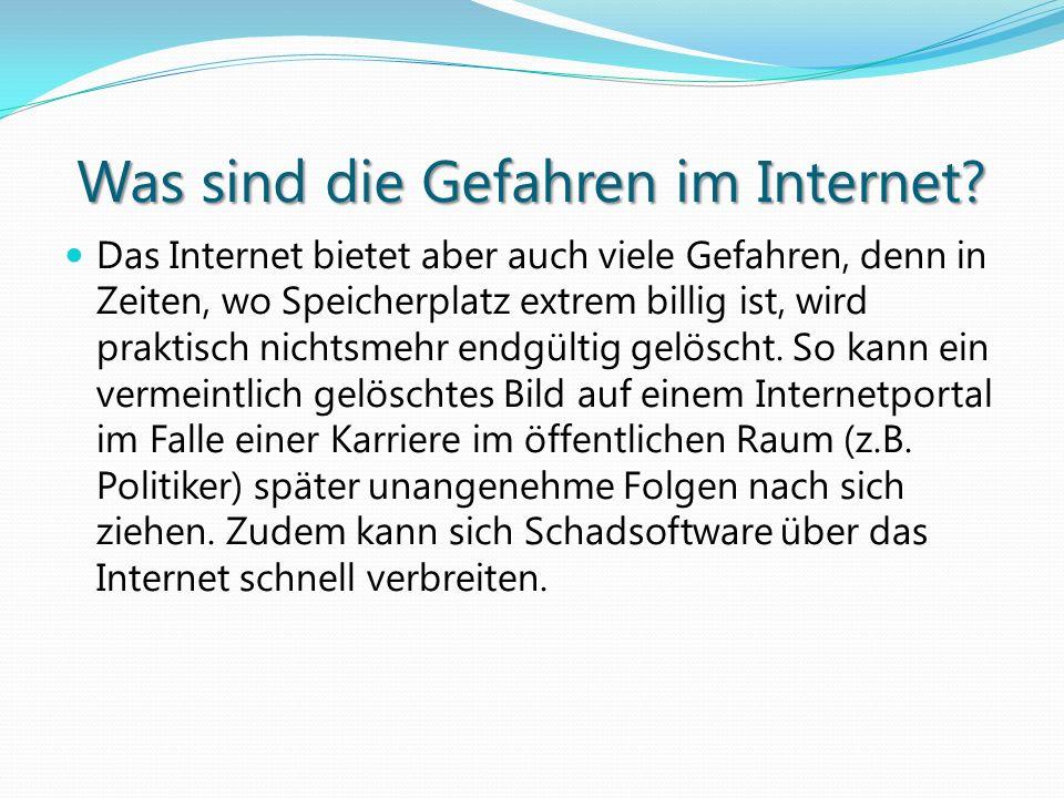 Was sind die Gefahren im Internet? Das Internet bietet aber auch viele Gefahren, denn in Zeiten, wo Speicherplatz extrem billig ist, wird praktisch ni