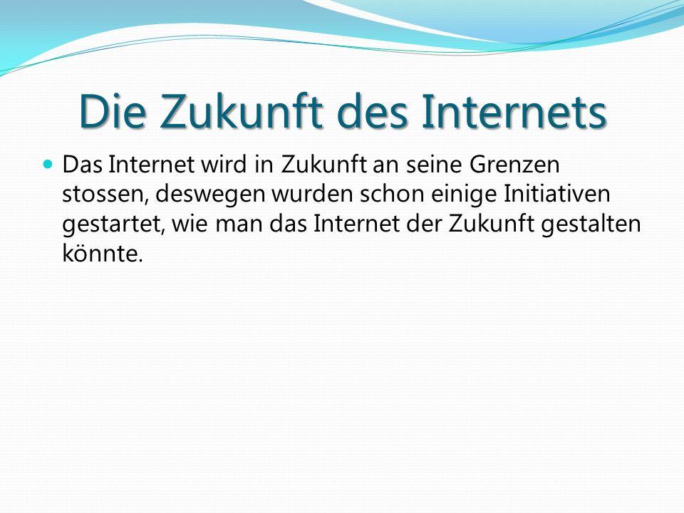 Die Zukunft des Internets Das Internet wird in Zukunft an seine Grenzen stossen, deswegen wurden schon einige Initiativen gestartet, wie man das Inter