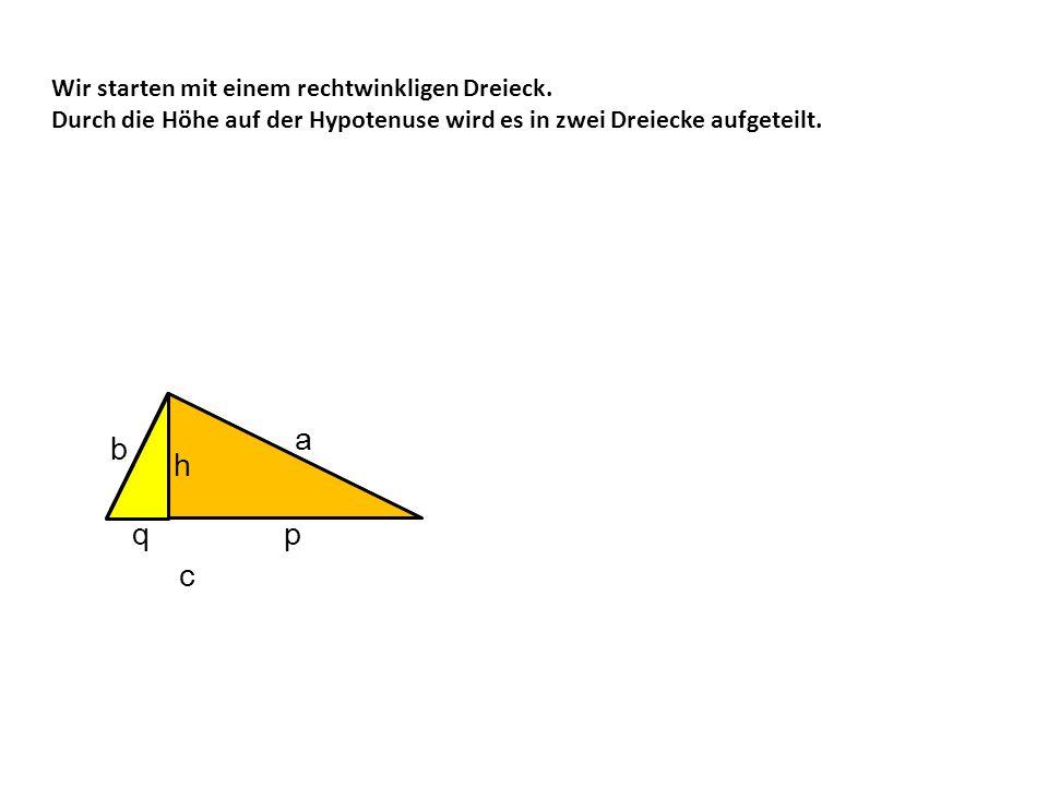 Wir starten mit einem rechtwinkligen Dreieck. Durch die Höhe auf der Hypotenuse wird es in zwei Dreiecke aufgeteilt. c h q p b a h p