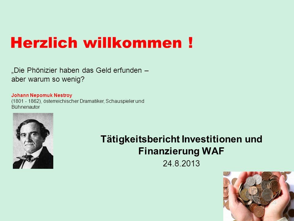 Herzlich willkommen ! Tätigkeitsbericht Investitionen und Finanzierung WAF 24.8.2013 Die Phönizier haben das Geld erfunden – aber warum so wenig? Joha