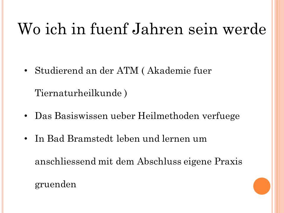 Wo ich in fuenf Jahren sein werde Studierend an der ATM ( Akademie fuer Tiernaturheilkunde ) Das Basiswissen ueber Heilmethoden verfuege In Bad Bramst
