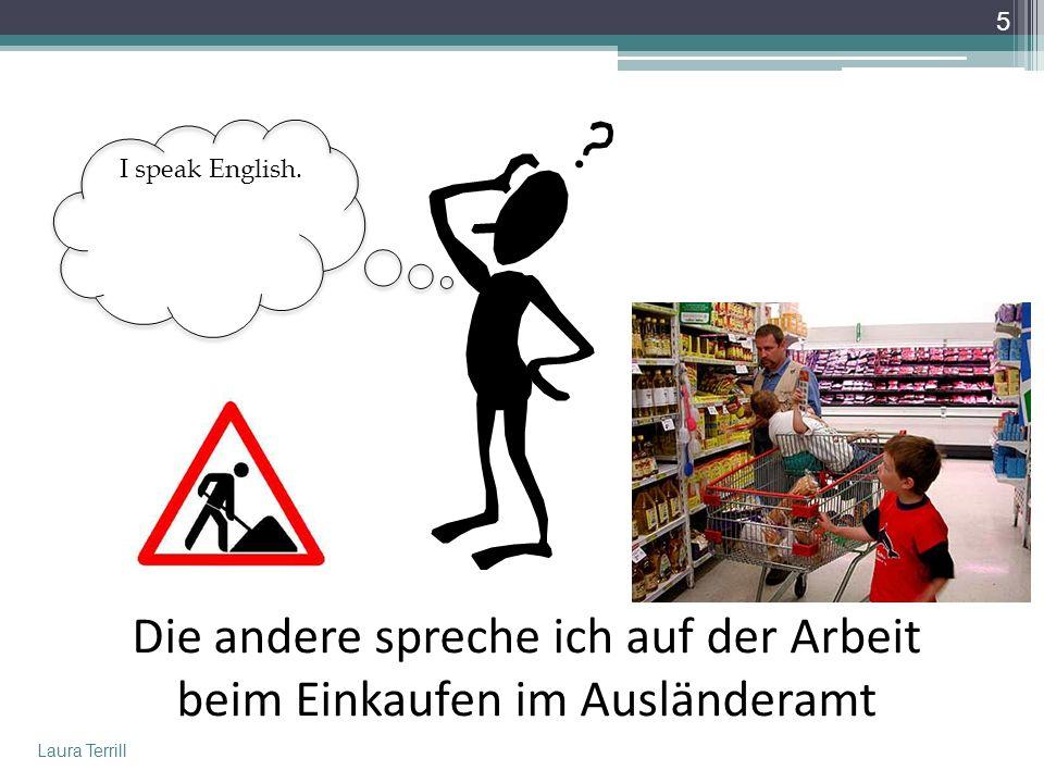 Die andere spreche ich auf der Arbeit beim Einkaufen im Ausländeramt I speak English.