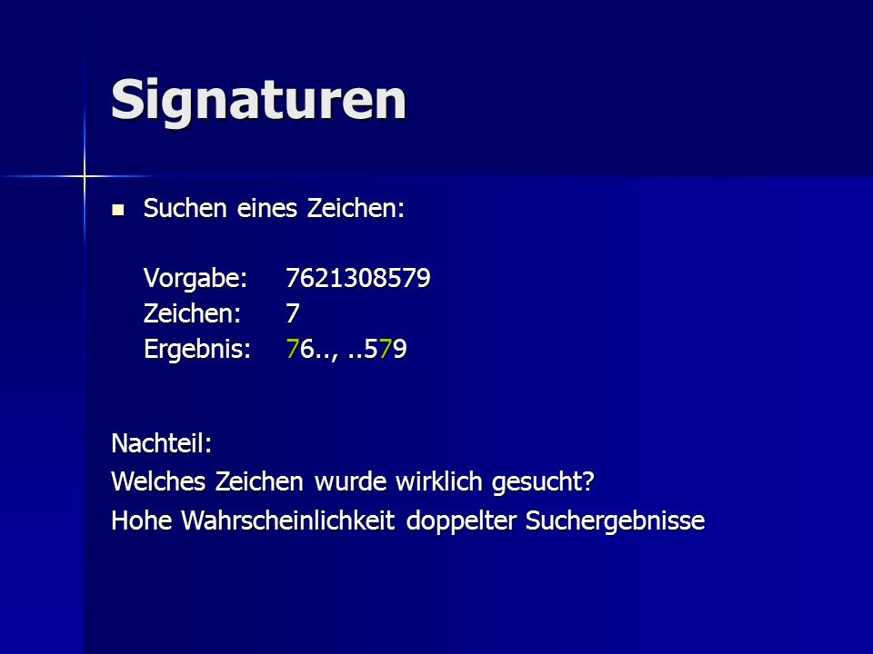 Signaturen Suchen eines Zeichen: Suchen eines Zeichen: Vorgabe:7621308579 Zeichen:7 Ergebnis:76..,..579 Nachteil: Welches Zeichen wurde wirklich gesuc