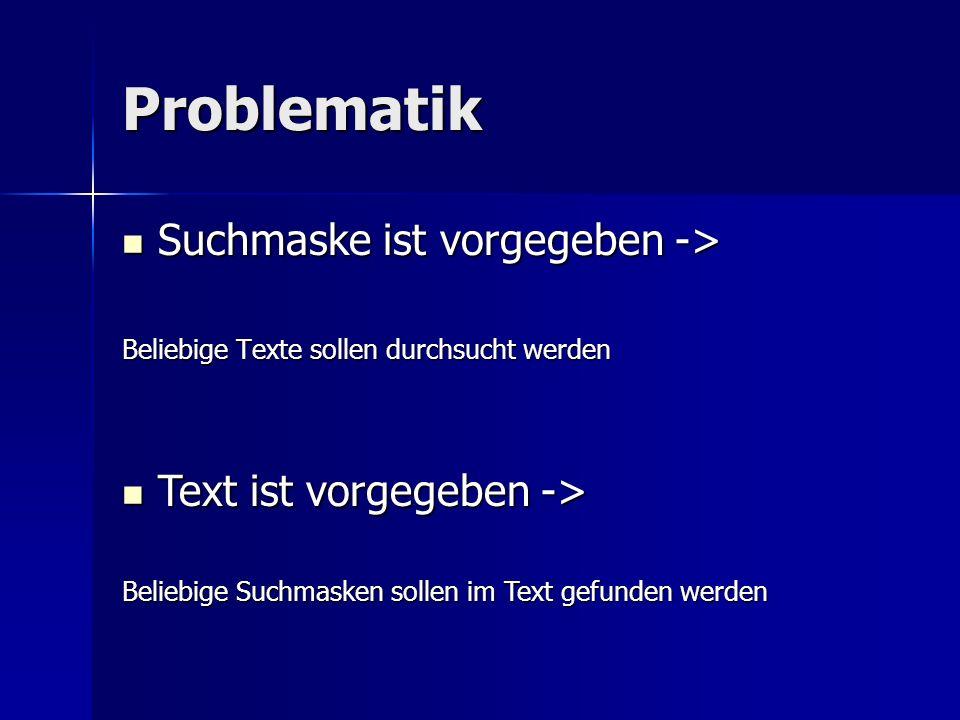 Problematik Suchmaske ist vorgegeben -> Suchmaske ist vorgegeben -> Beliebige Texte sollen durchsucht werden Text ist vorgegeben -> Text ist vorgegeben -> Beliebige Suchmasken sollen im Text gefunden werden