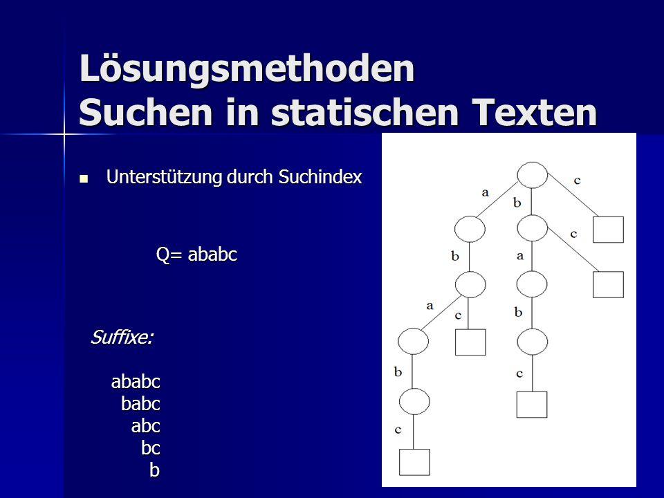 Lösungsmethoden Suchen in statischen Texten Unterstützung durch Suchindex Unterstützung durch Suchindex Q= ababc Suffixe:ababcbabcabcbcb