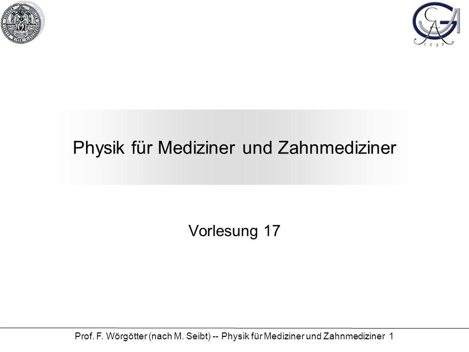 Prof. F. Wörgötter (nach M. Seibt) -- Physik für Mediziner und Zahnmediziner 1 Physik für Mediziner und Zahnmediziner Vorlesung 17
