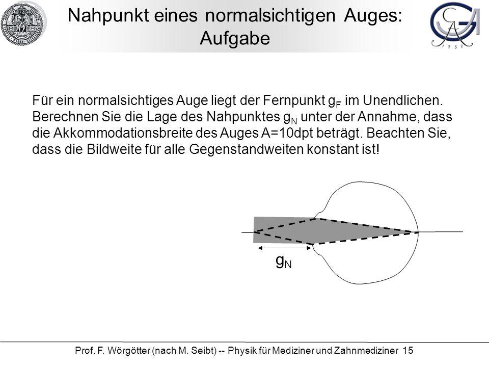 Prof. F. Wörgötter (nach M. Seibt) -- Physik für Mediziner und Zahnmediziner 15 Nahpunkt eines normalsichtigen Auges: Aufgabe Für ein normalsichtiges