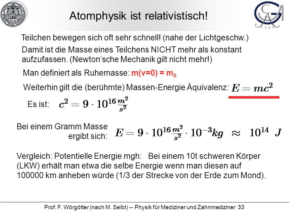 Prof. F. Wörgötter (nach M. Seibt) -- Physik für Mediziner und Zahnmediziner 33 Atomphysik ist relativistisch! Teilchen bewegen sich oft sehr schnell!