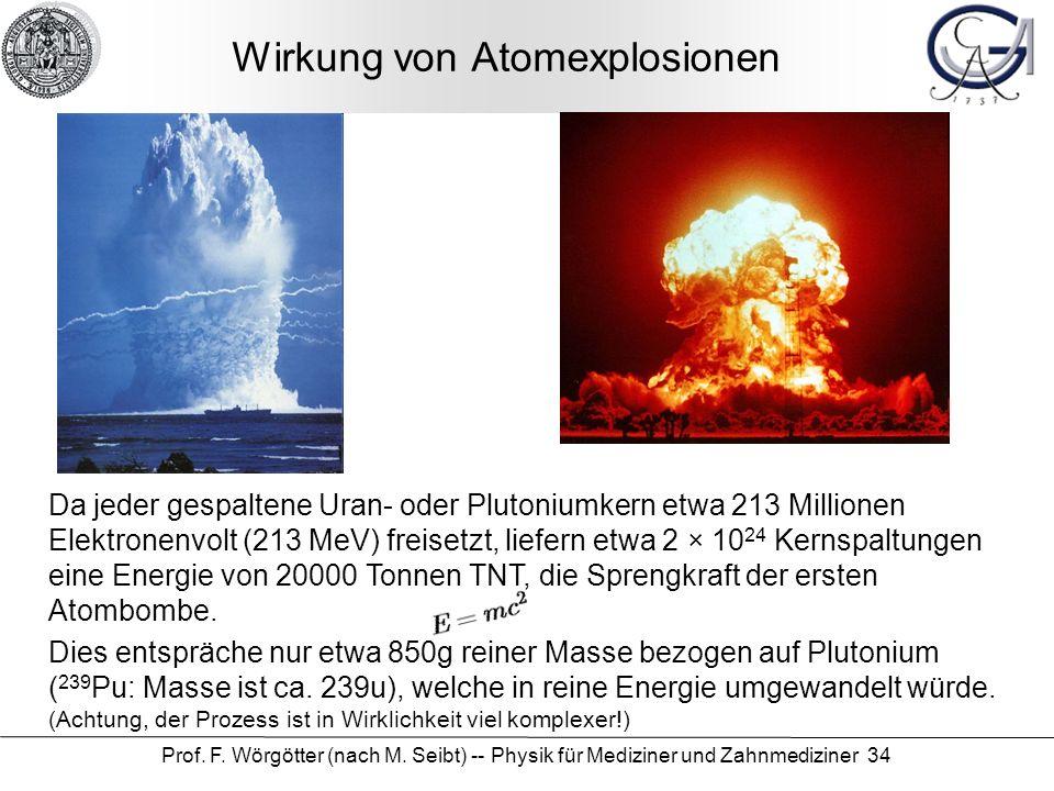 Prof. F. Wörgötter (nach M. Seibt) -- Physik für Mediziner und Zahnmediziner 34 Wirkung von Atomexplosionen Da jeder gespaltene Uran- oder Plutoniumke