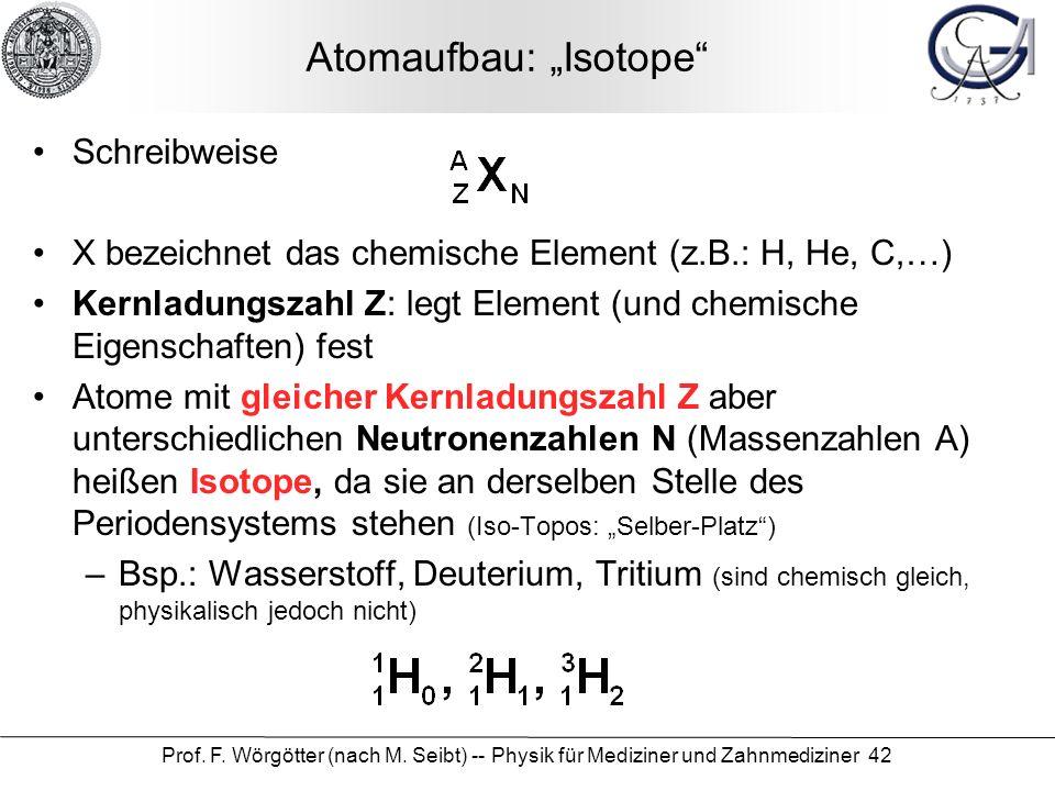 Prof. F. Wörgötter (nach M. Seibt) -- Physik für Mediziner und Zahnmediziner 42 Atomaufbau: Isotope Schreibweise X bezeichnet das chemische Element (z