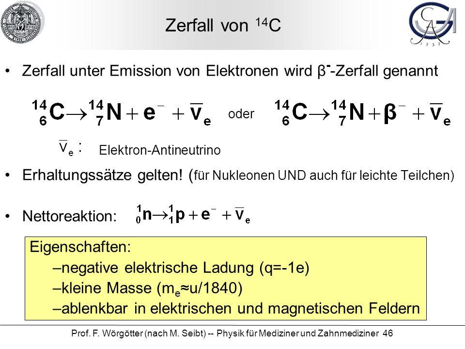 Prof. F. Wörgötter (nach M. Seibt) -- Physik für Mediziner und Zahnmediziner 46 Zerfall von 14 C Zerfall unter Emission von Elektronen wird β - -Zerfa