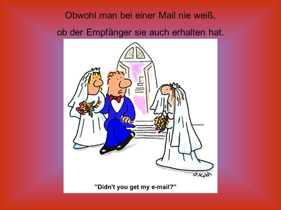 Obwohl man bei einer Mail nie weiß, ob der Empfänger sie auch erhalten hat.